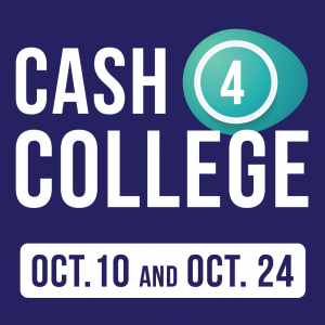 Graphic that reads: Cash 4 College Oct. 10 and Oct. 24